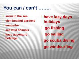 You can / can't …….. swim in the sea visit beatiful gardens sunbathe see wild