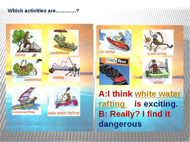 Which activities are…………? A:I think white water rafting is exciting. B: Real...