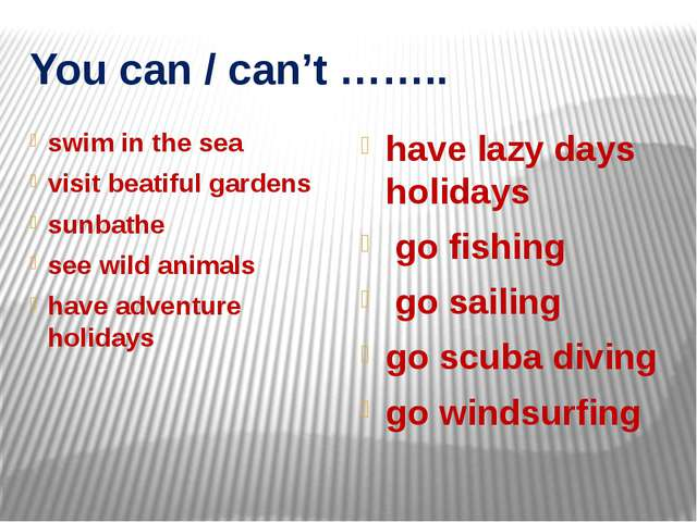 You can / can't …….. swim in the sea visit beatiful gardens sunbathe see wild...