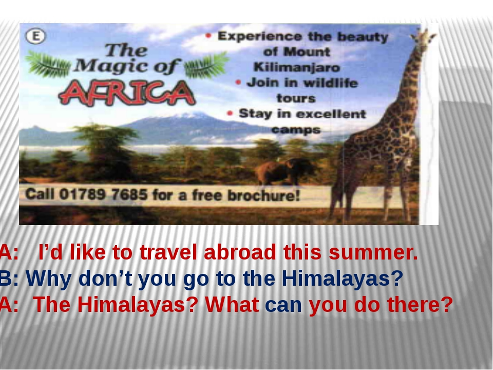 A: I'd like to travel abroad this summer. B: Why don't you go to the Himalaya...