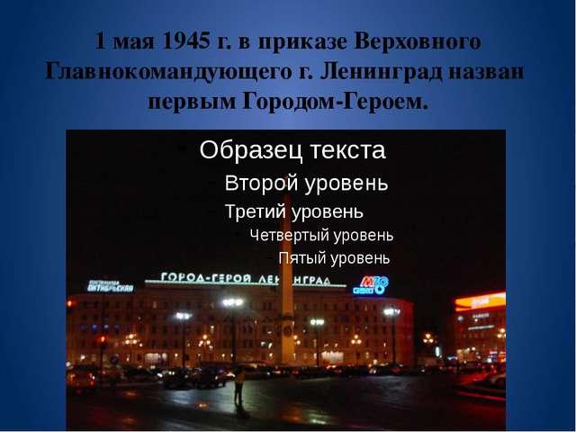 1 мая 1945 г. в приказе Верховного Главнокомандующего г. Ленинград назван пе...