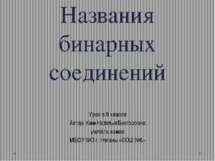 Названия бинарных соединений Урок в 8 классе Автор: Ким Наталья Викторовна уч