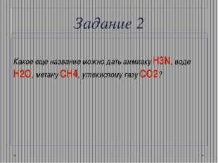 Задание 2 Какое еще название можно дать аммиаку H3N, воде Н2О, метану СН4, уг