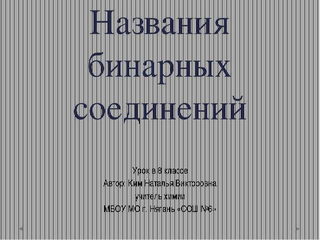Названия бинарных соединений Урок в 8 классе Автор: Ким Наталья Викторовна уч...