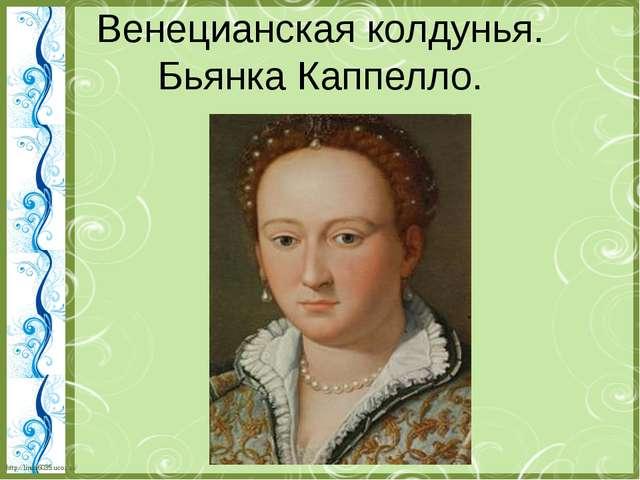 Венецианская колдунья. Бьянка Каппелло. http://linda6035.ucoz.ru/