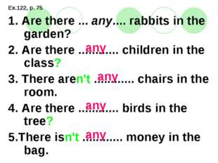 Ex.122, p. 75 1. Are there ... any.... rabbits in the garden? 2. Are there ..