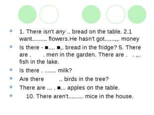 1. There isn't any .. bread on the table. 2.1 want......... flowers.He hasn't