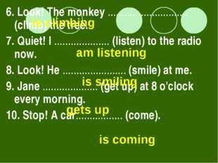 6. Look! The monkey ............................. (climb) the tree. 7. Quiet!