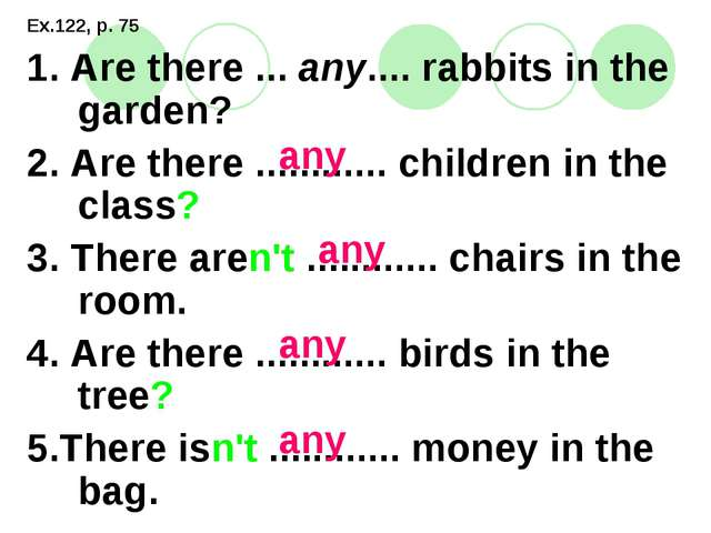 Ex.122, p. 75 1. Are there ... any.... rabbits in the garden? 2. Are there .....