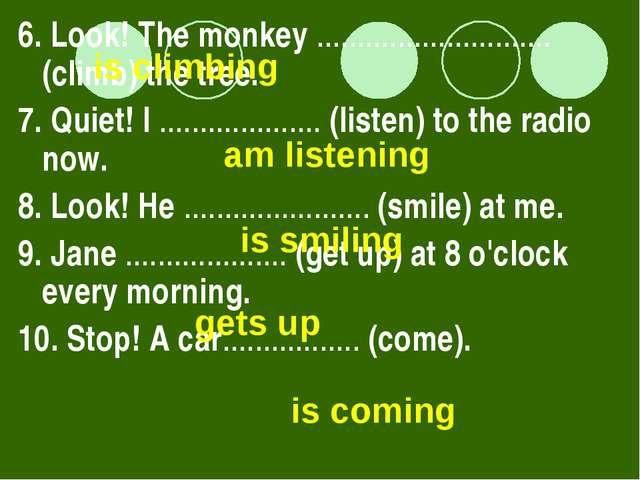 6. Look! The monkey ............................. (climb) the tree. 7. Quiet!...