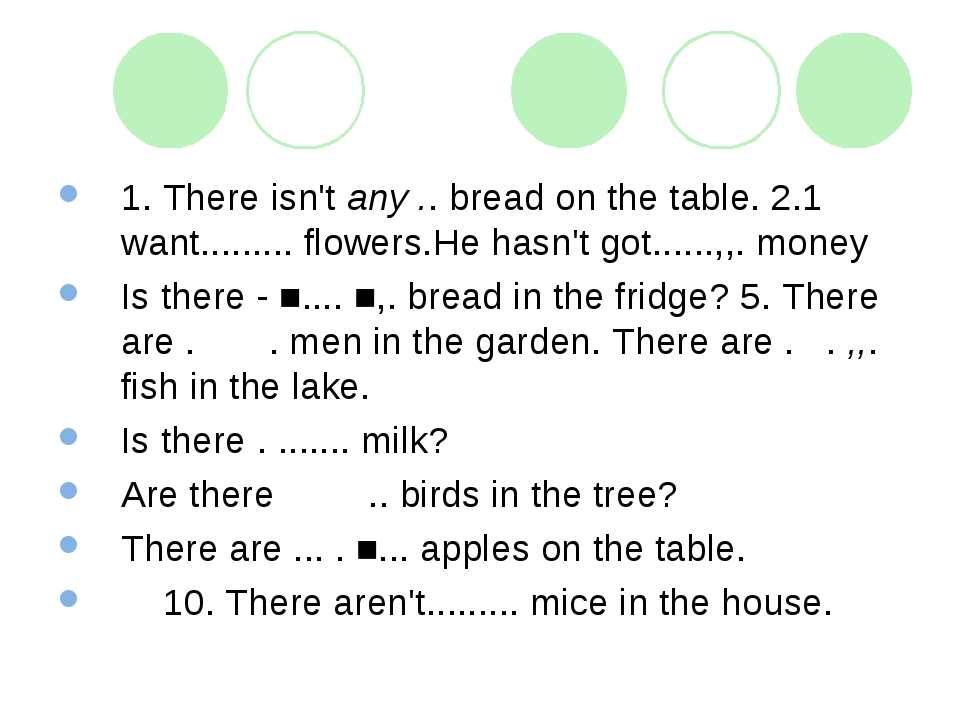 1. There isn't any .. bread on the table. 2.1 want......... flowers.He hasn't...