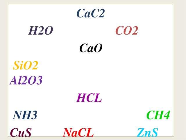 CaC2 H2O CO2 CaO SiO2 Al2O3 HCL NH3 CH4 CuS NaCL ZnS