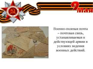 Военно-полевая почта – почтовая связь, устанавливаемая в действующей армии в