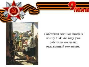 Советская военная почта к концу 1941-го года уже работала как четко отлаженны