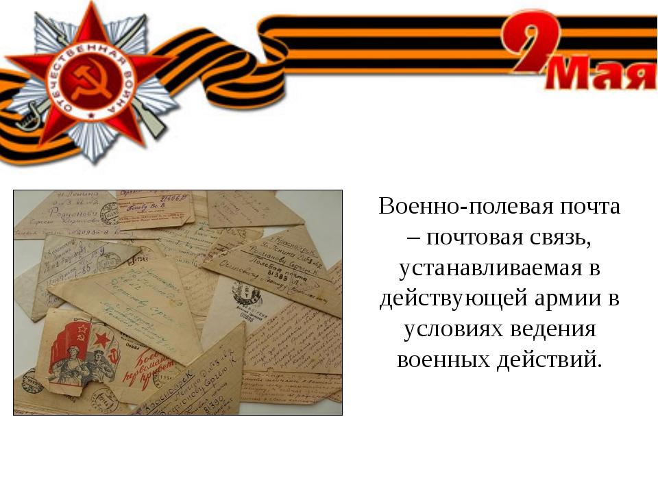 Военно-полевая почта – почтовая связь, устанавливаемая в действующей армии в...