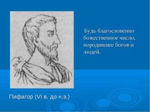 Пифагор (VI в. до н.э.) Будь благословенно божественное число, породившее бог