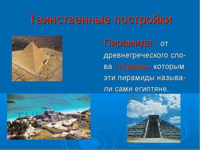Таинственные постройки Пирамида - от древнегреческого сло- ва «пурама», котор...
