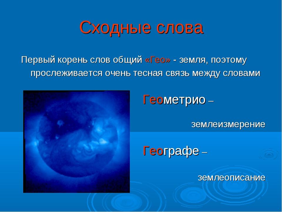 Сходные слова Первый корень слов общий «Гео» - земля, поэтому прослеживается...