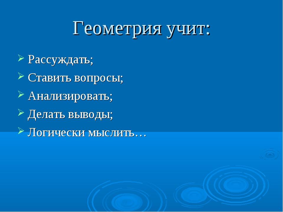 Геометрия учит: Рассуждать; Ставить вопросы; Анализировать; Делать выводы; Ло...