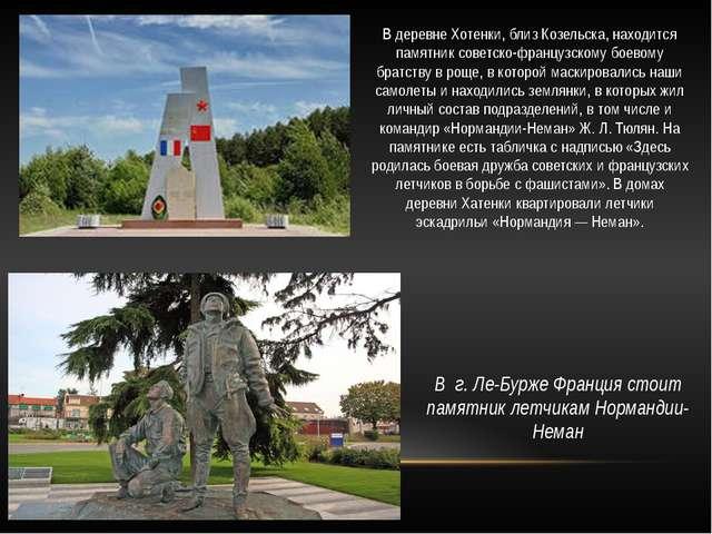 В г. Ле-Бурже Франция стоит памятник летчикам Нормандии-Неман В деревне Хотен...