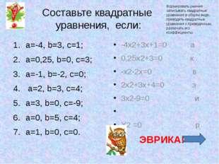 Составьте квадратные уравнения, если: a=-4, b=3, c=1; a=0,25, b=0, c=3; a=-1,