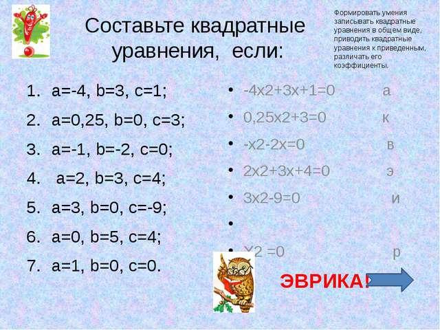 Составьте квадратные уравнения, если: a=-4, b=3, c=1; a=0,25, b=0, c=3; a=-1,...