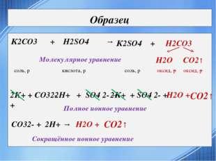 Образец СО2↑ К2СО3 + H2SO4 → К2SO4 + H2СО3 СО2↑ H2О соль, р кислота, р соль,