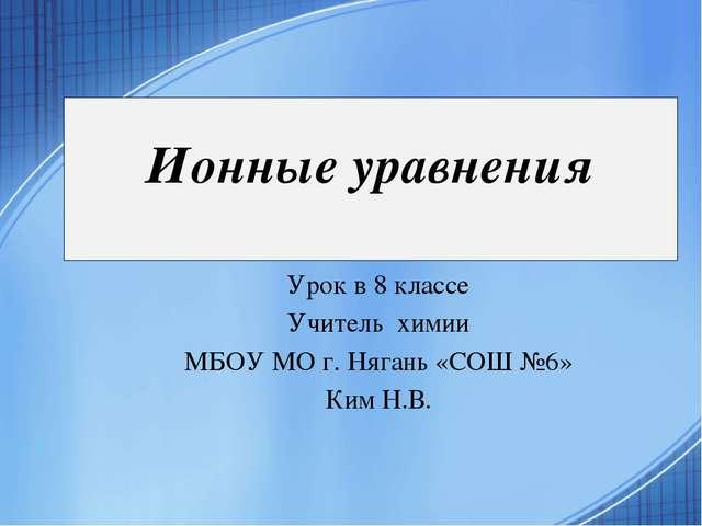 Ионные уравнения Урок в 8 классе Учитель химии МБОУ МО г. Нягань «СОШ №6» Ким...