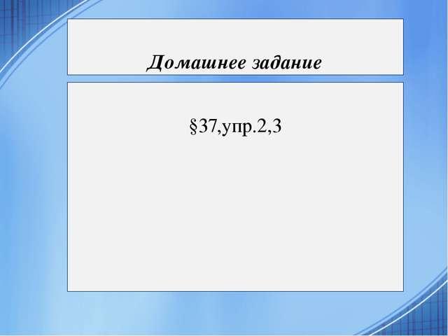 Домашнее задание §37,упр.2,3