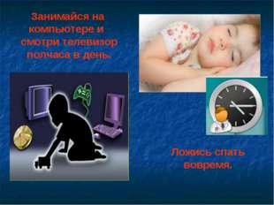 Занимайся на компьютере и смотри телевизор полчаса в день. Ложись спать вовре