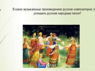В каких музыкальных произведениях русских композиторов, можно услышать русски