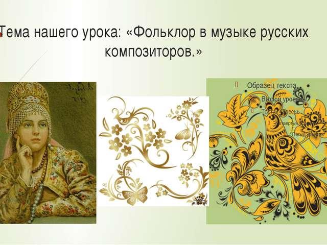 Тема нашего урока: «Фольклор в музыке русских композиторов.»