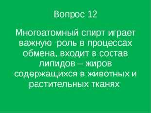 Вопрос 12 Многоатомный спирт играет важную роль в процессах обмена, входит в