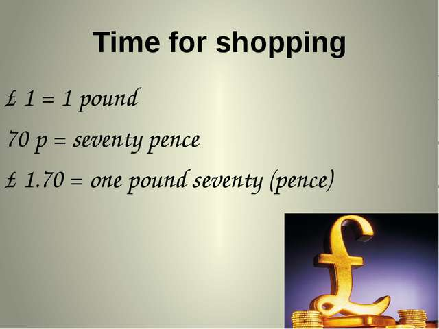 Time for shopping £ 1 = 1 pound 70 p = seventy pence £ 1.70 = one pound seven...