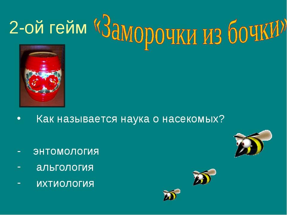 2-ой гейм Как называется наука о насекомых? - энтомология альгология ихтиология