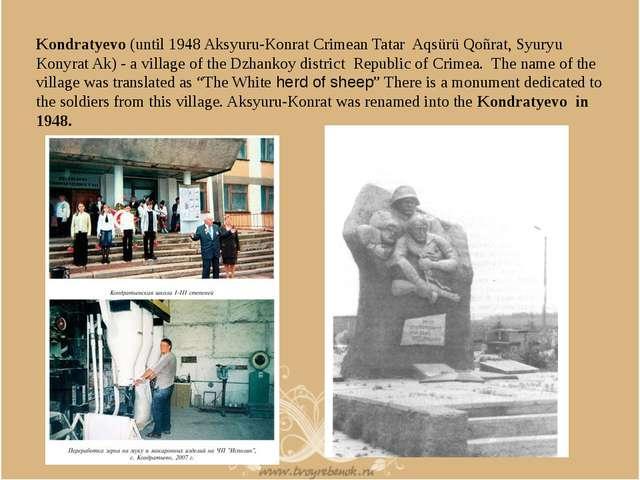 Kondratyevo (until 1948 Aksyuru-Konrat Crimean Tatar Aqsürü Qoñrat, Syuryu Ko...
