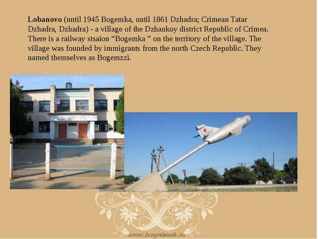 Lobanovo (until 1945 Bogemka, until 1861 Dzhadra; Crimean Tatar Dzhadra, Dzha...