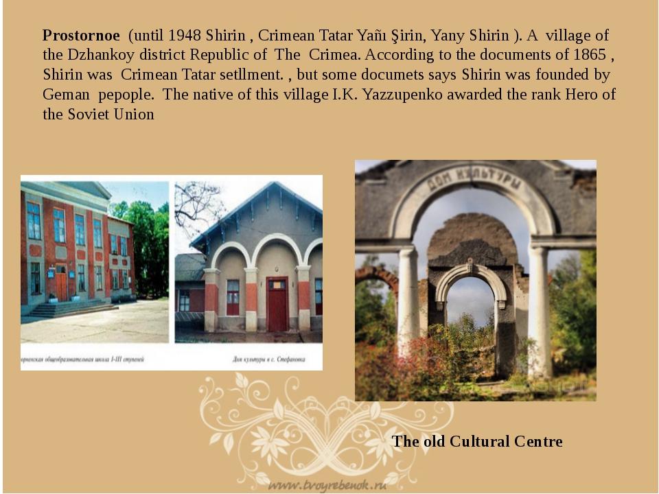 Prostornoe (until 1948 Shirin , Crimean Tatar Yañı Şirin, Yany Shirin ). A vi...