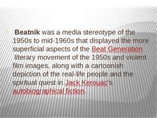 Beatnik was a media stereotype of the 1950s to mid-1960s that displayed the