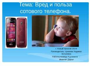 Тема: Вред и польза сотового телефона. г. Новый Уренгой 2014г Руководитель: Ц