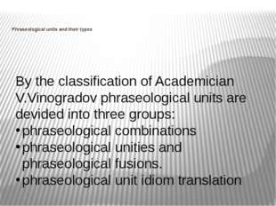 Phraseological units and their types By the classification of Academician V.