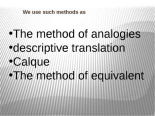 We use such methods as The method of analogies descriptive translation Calqu