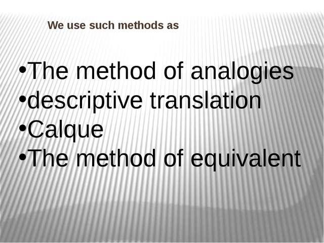 We use such methods as The method of analogies descriptive translation Calqu...