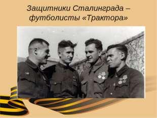 Защитники Сталинграда – футболисты «Трактора»