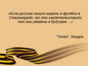 «Если русские могут играть в футбол в Сталинграде, то это свидетельствует, чт