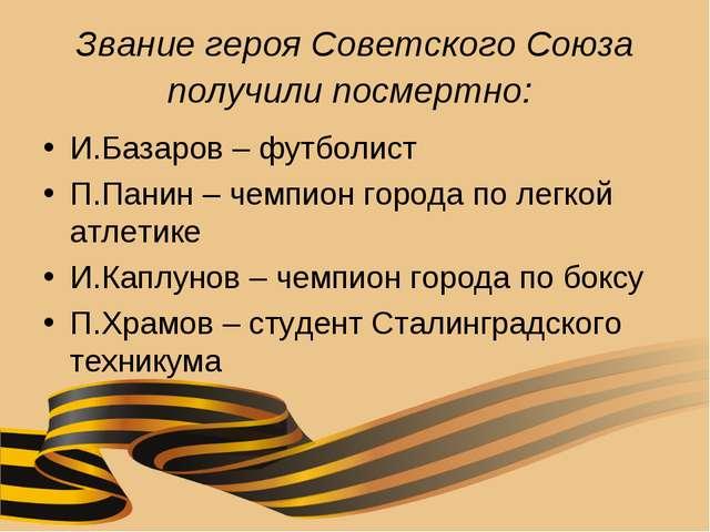 Звание героя Советского Союза получили посмертно: И.Базаров – футболист П.Пан...