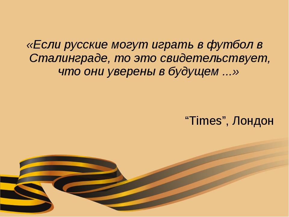 «Если русские могут играть в футбол в Сталинграде, то это свидетельствует, чт...