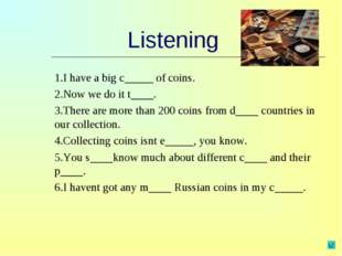 Listening 1.I have a big c_____ of coins. 2.Now we do it t____. 3.There are m