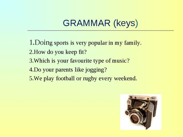 GRAMMAR (keys) 1.Doing sports is very popular in my family. 2.How do you kee...