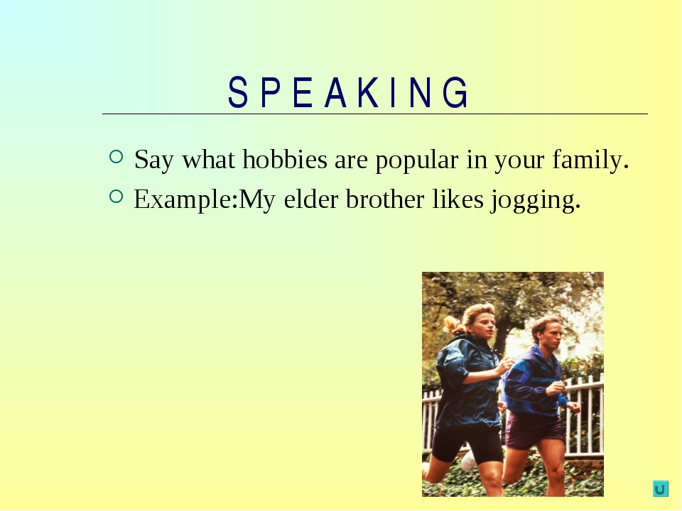 S P E A K I N G Say what hobbies are popular in your family. Example:My elder...